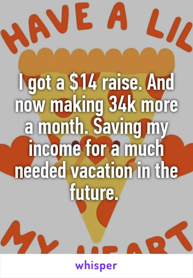 I got a $14 raise. And now making 34k more a month. Saving my income for a much needed vacation in the future.