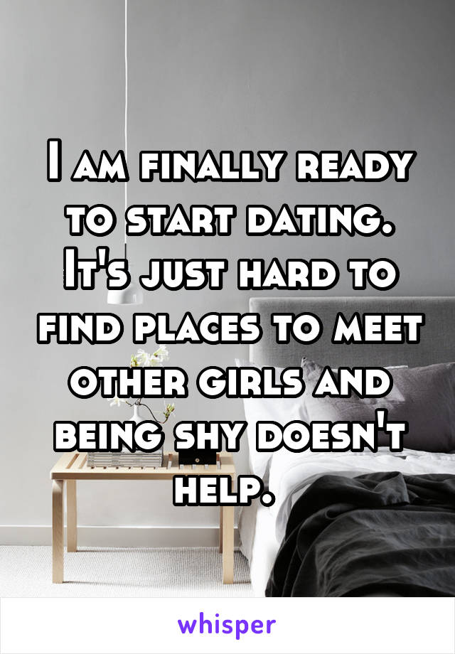 I am finally ready to start dating. It's just hard to find places to meet other girls and being shy doesn't help.