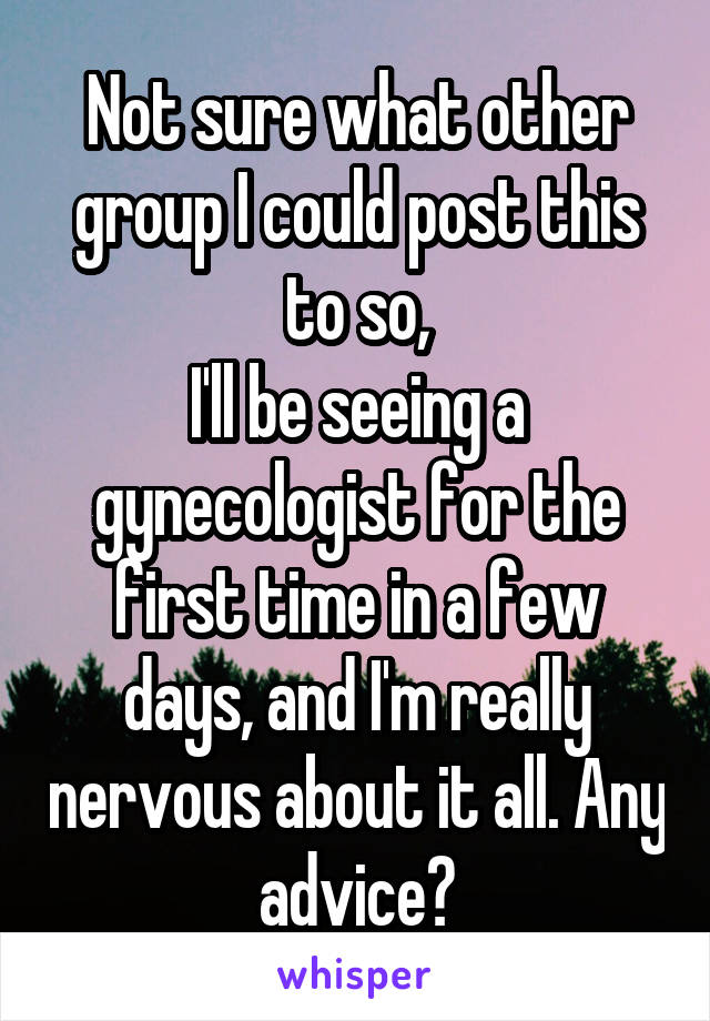 Not sure what other group I could post this to so, I'll be seeing a gynecologist for the first time in a few days, and I'm really nervous about it all. Any advice?