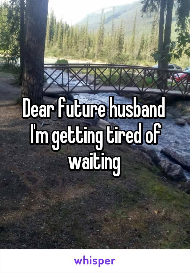 Dear future husband  I'm getting tired of waiting