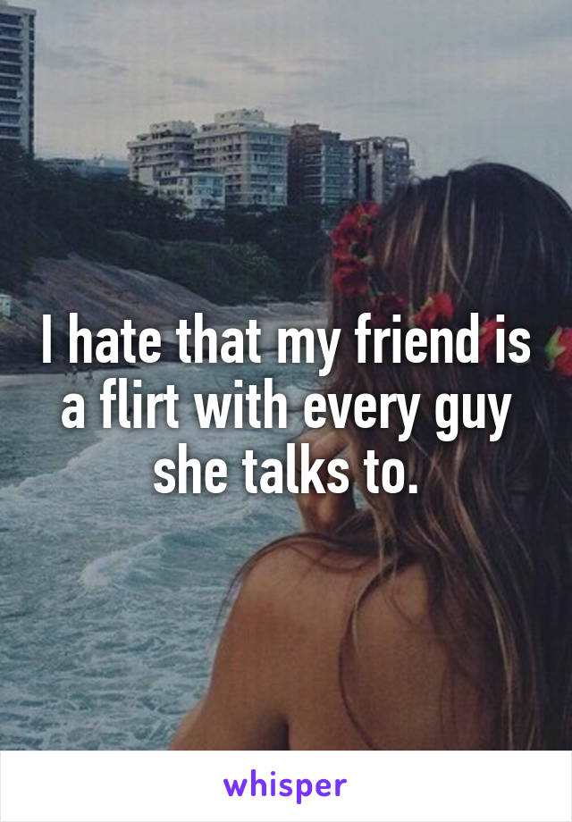 I hate that my friend is a flirt with every guy she talks to.