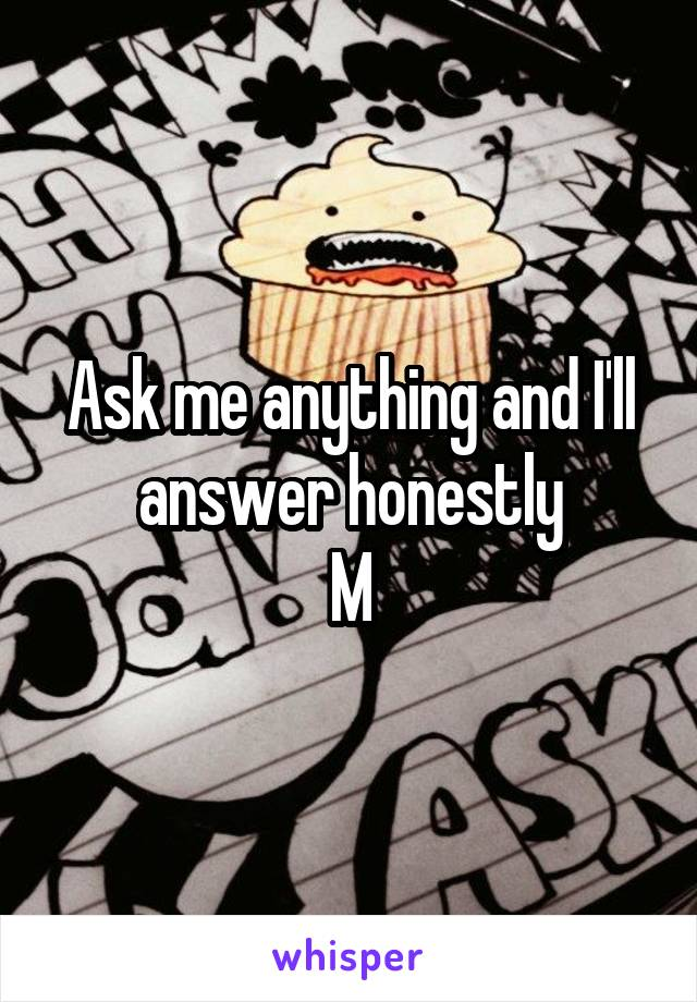 Ask me anything and I'll answer honestly M