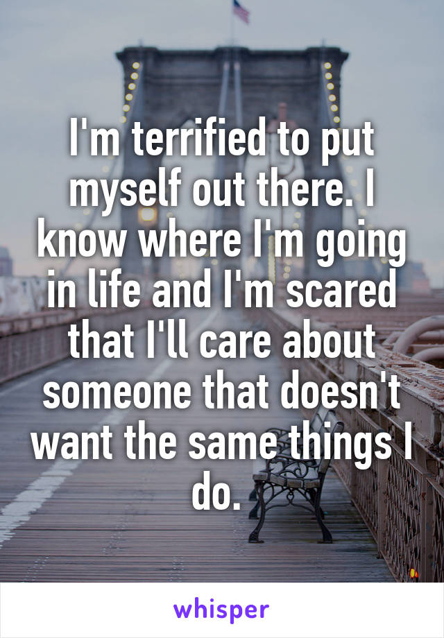 I'm terrified to put myself out there. I know where I'm going in life and I'm scared that I'll care about someone that doesn't want the same things I do.