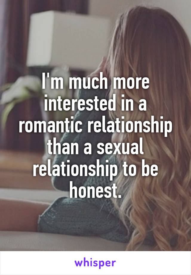 I'm much more interested in a romantic relationship than a sexual relationship to be honest.