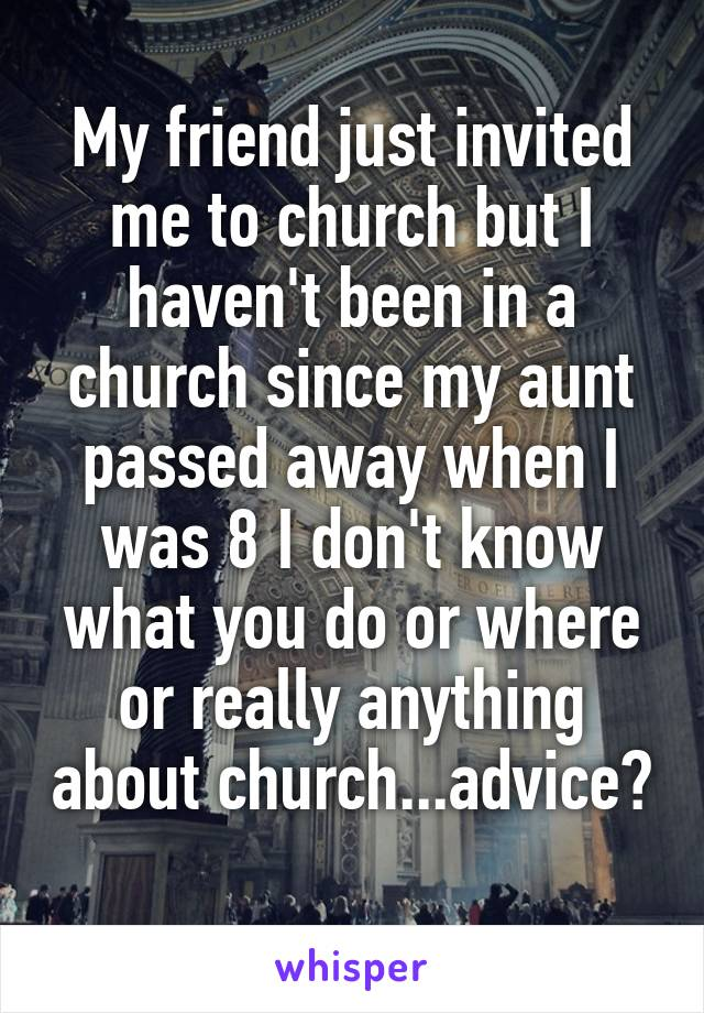 My friend just invited me to church but I haven't been in a church since my aunt passed away when I was 8 I don't know what you do or where or really anything about church...advice?