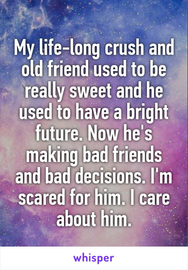 My life-long crush and old friend used to be really sweet and he used to have a bright future. Now he's making bad friends and bad decisions. I'm scared for him. I care about him.