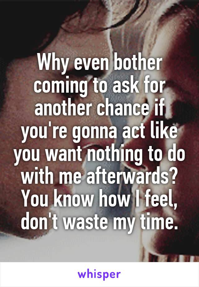 Why even bother coming to ask for another chance if you're gonna act like you want nothing to do with me afterwards? You know how I feel, don't waste my time.