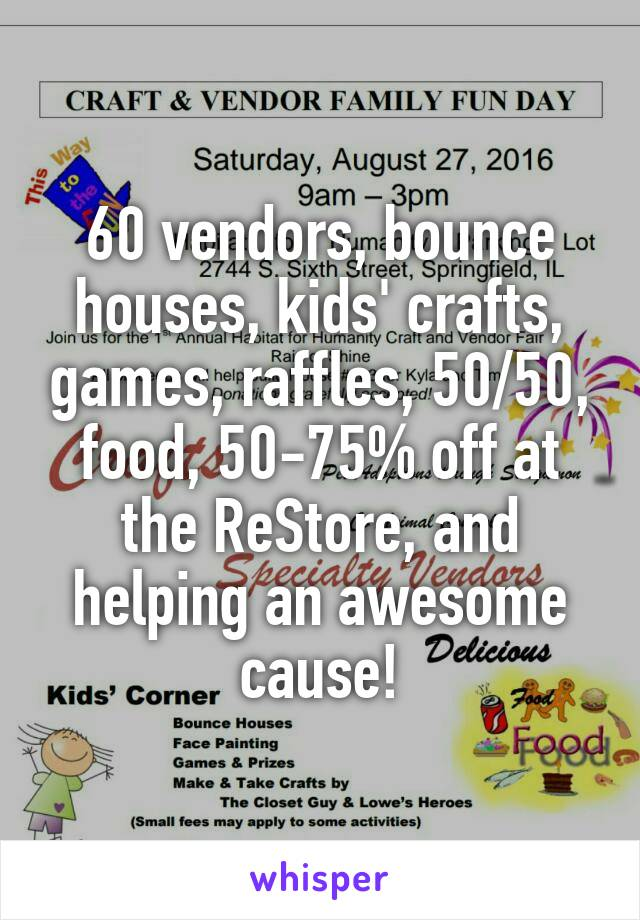60 vendors, bounce houses, kids' crafts, games, raffles, 50/50, food, 50-75% off at the ReStore, and helping an awesome cause!