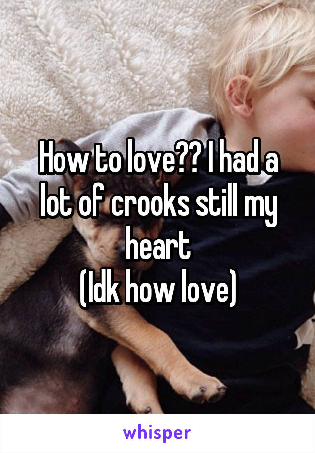 How to love?? I had a lot of crooks still my heart (Idk how love)