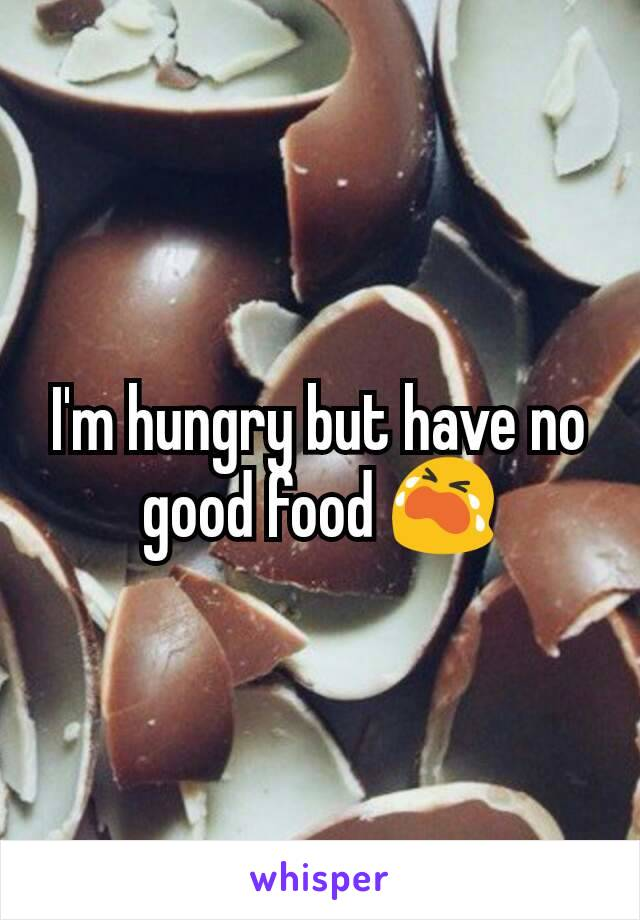 I'm hungry but have no good food 😭
