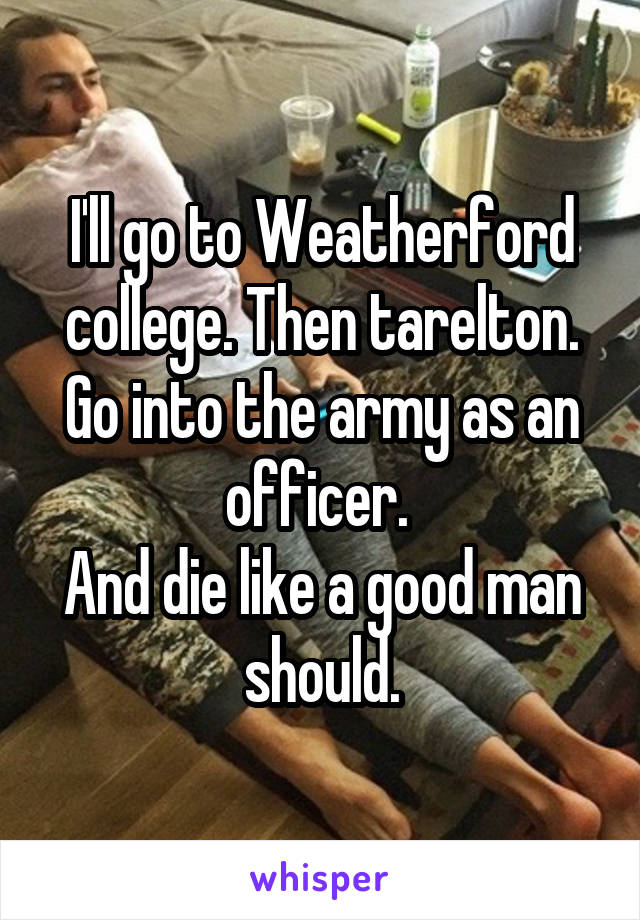 I'll go to Weatherford college. Then tarelton. Go into the army as an officer.  And die like a good man should.