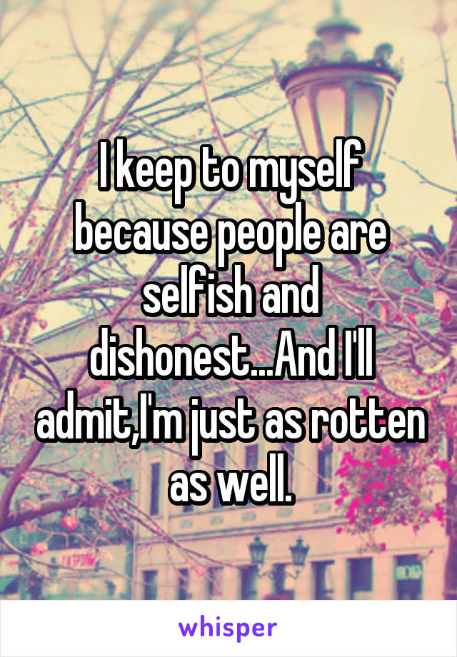 I keep to myself because people are selfish and dishonest...And I'll admit,I'm just as rotten as well.