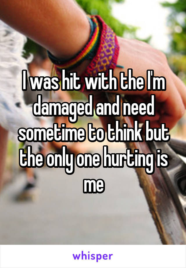 I was hit with the I'm damaged and need sometime to think but the only one hurting is me