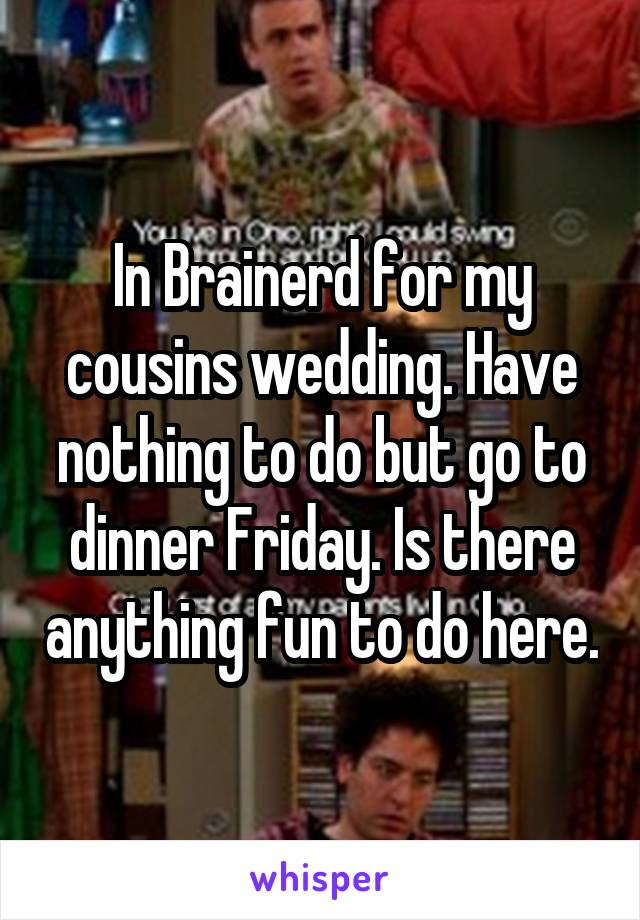In Brainerd for my cousins wedding. Have nothing to do but go to dinner Friday. Is there anything fun to do here.