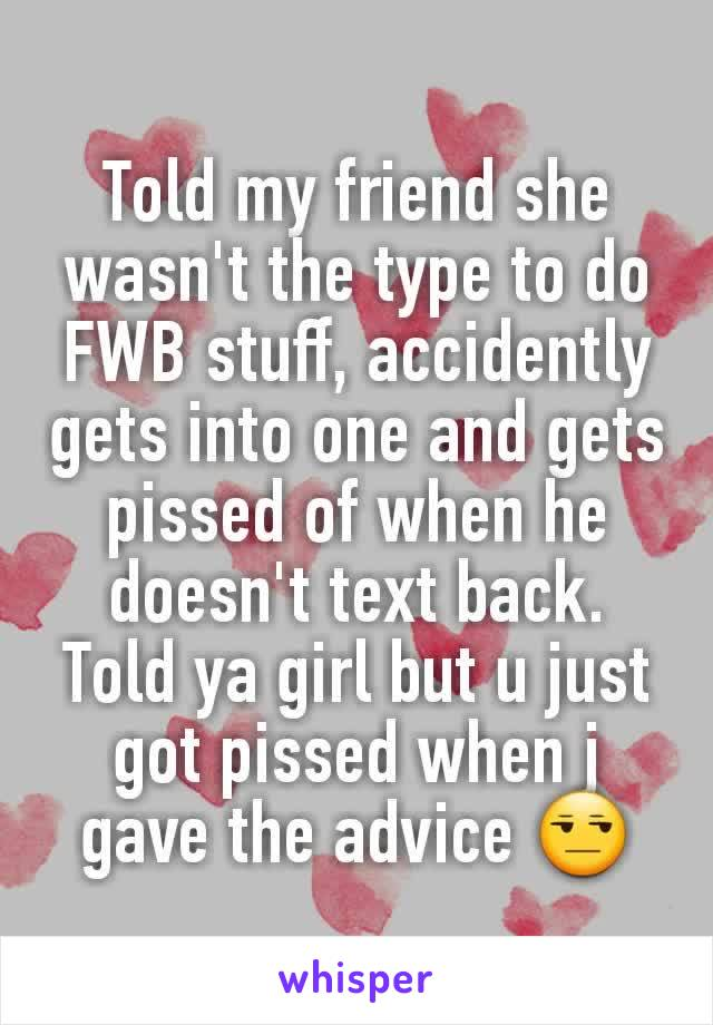 Told my friend she wasn't the type to do FWB stuff, accidently gets into one and gets pissed of when he doesn't text back. Told ya girl but u just got pissed when j gave the advice 😒