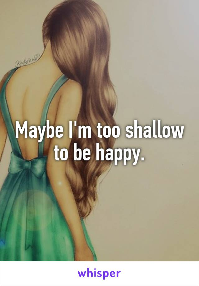 Maybe I'm too shallow to be happy.
