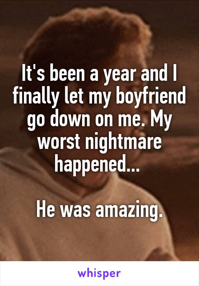 It's been a year and I finally let my boyfriend go down on me. My worst nightmare happened...   He was amazing.