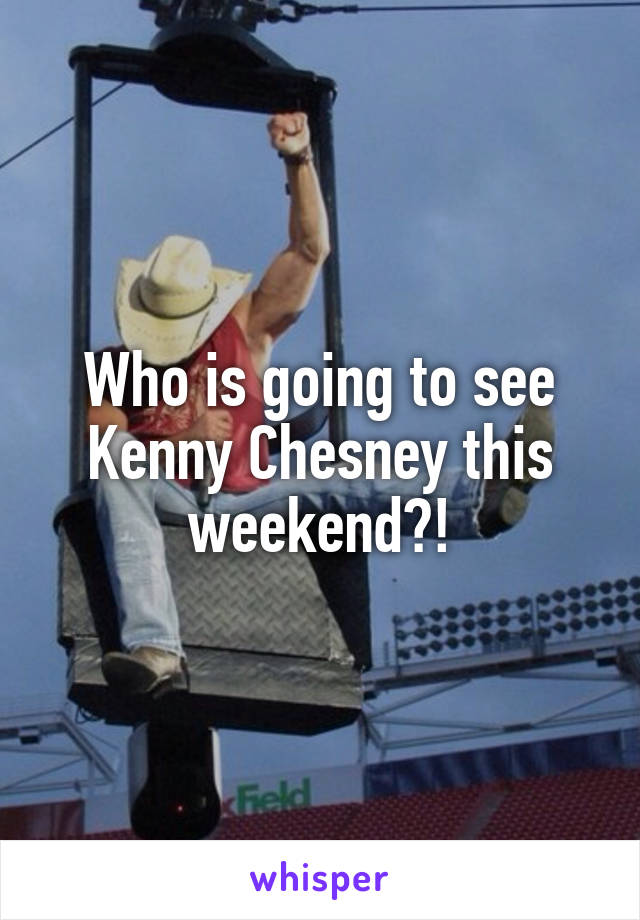 Who is going to see Kenny Chesney this weekend?!