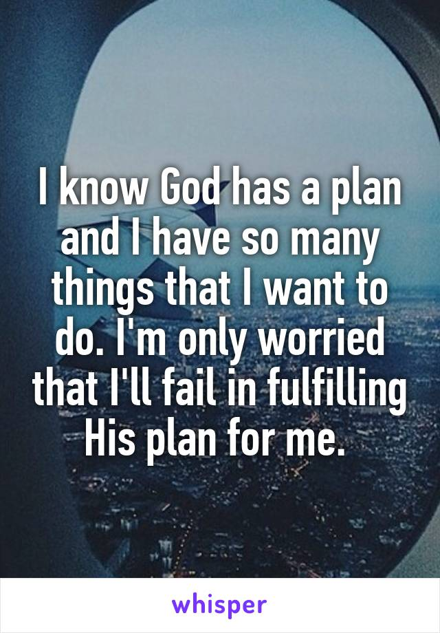 I know God has a plan and I have so many things that I want to do. I'm only worried that I'll fail in fulfilling His plan for me.