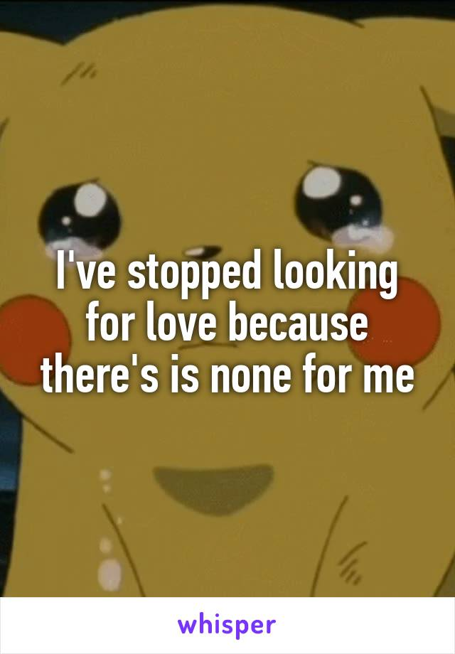 I've stopped looking for love because there's is none for me