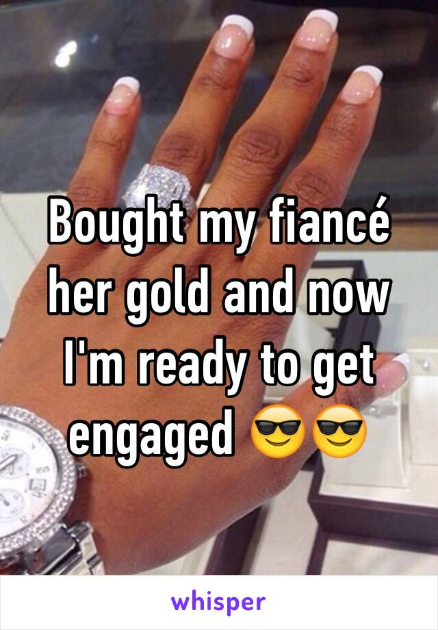 Bought my fiancé her gold and now I'm ready to get engaged 😎😎