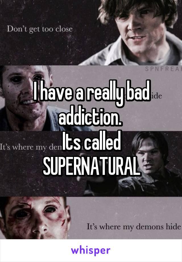 I have a really bad addiction.  Its called SUPERNATURAL