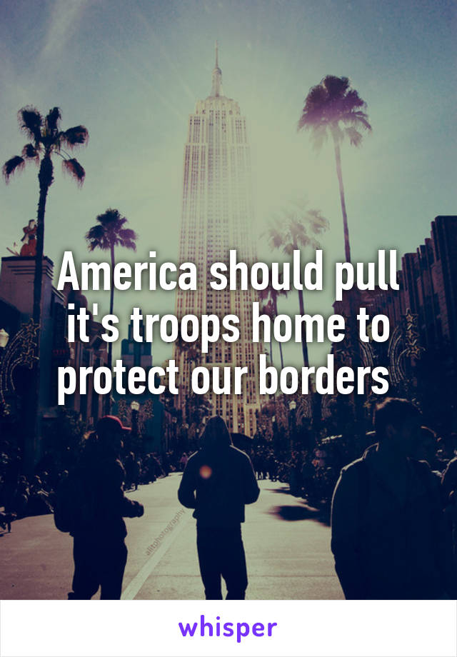 America should pull it's troops home to protect our borders