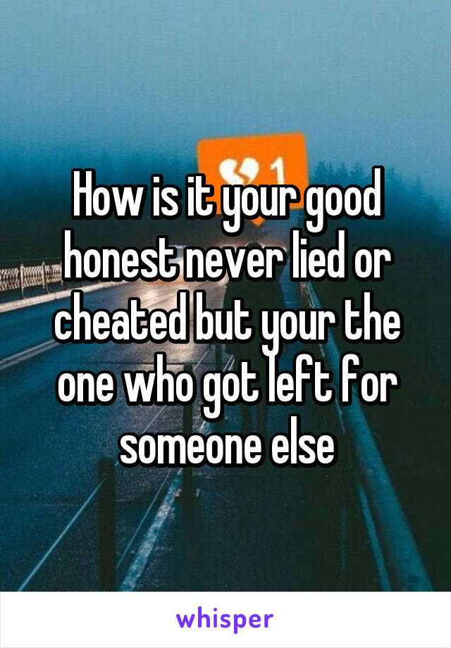How is it your good honest never lied or cheated but your the one who got left for someone else