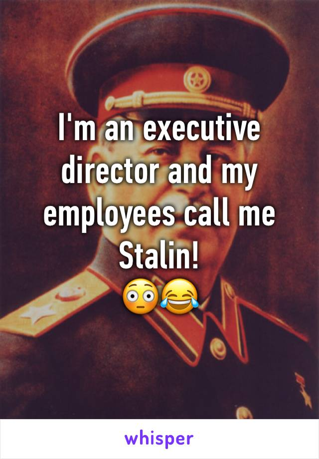 I'm an executive director and my employees call me Stalin! 😳😂