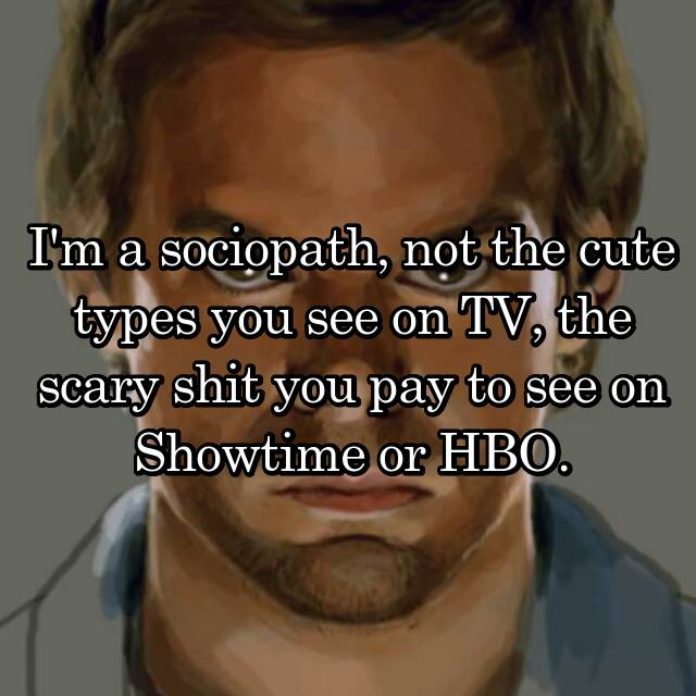 I'm a sociopath, not the cute types you see on TV, the scary shit you pay to see on Showtime or HBO.