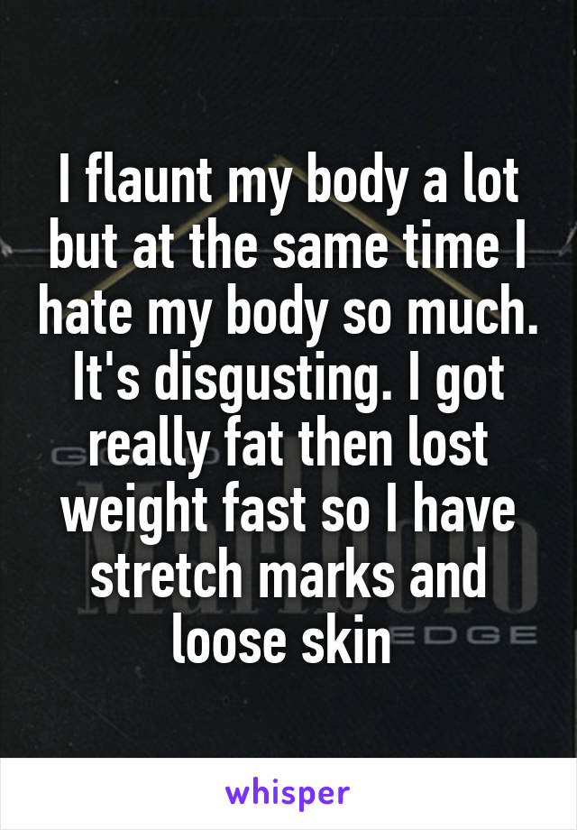 I flaunt my body a lot but at the same time I hate my body so much. It's disgusting. I got really fat then lost weight fast so I have stretch marks and loose skin