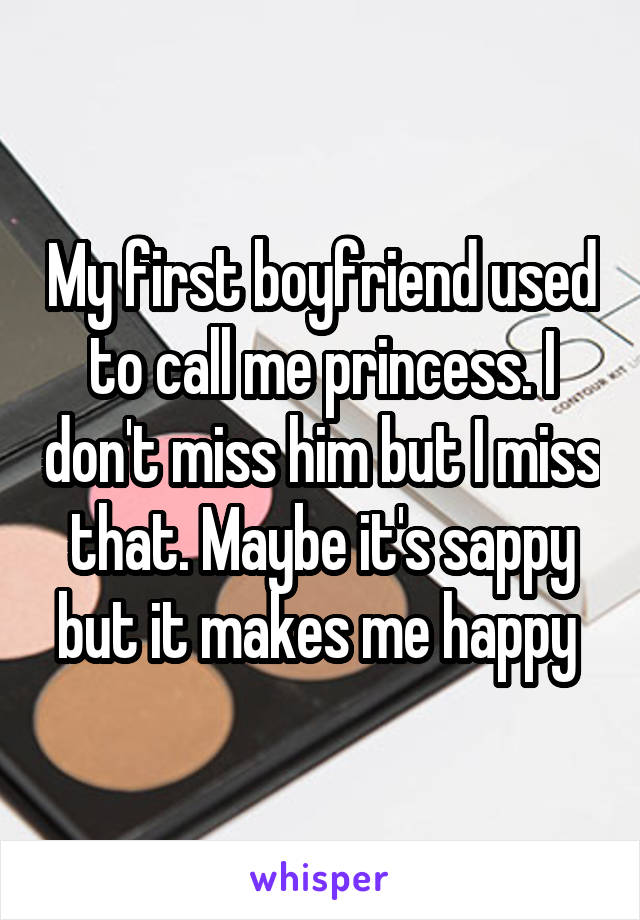 My first boyfriend used to call me princess. I don't miss him but I miss that. Maybe it's sappy but it makes me happy