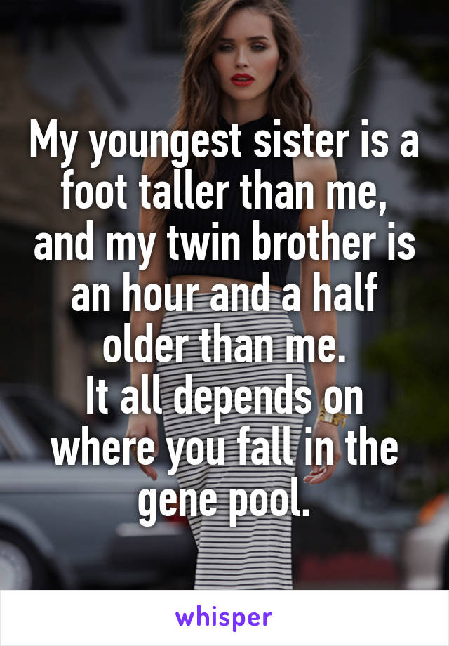 My youngest sister is a foot taller than me, and my twin