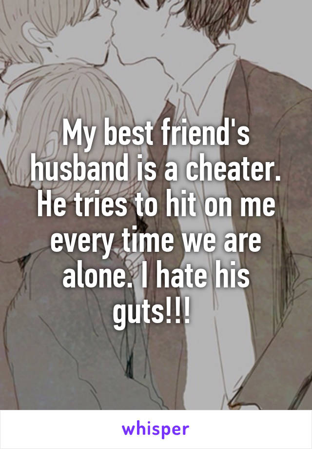 My best friend's husband is a cheater. He tries to hit on me every time we are alone. I hate his guts!!!
