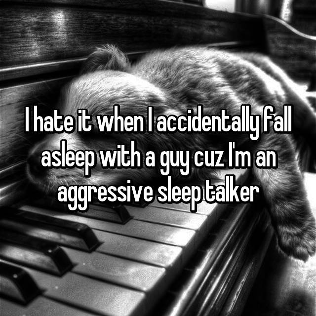 I hate it when I accidentally fall asleep with a guy cuz I'm an aggressive sleep talker😂
