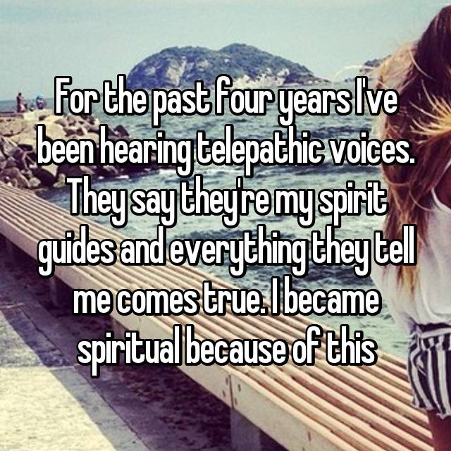 For the past four years I've been hearing telepathic voices. They say they're my spirit guides and everything they tell me comes true. I became spiritual because of this
