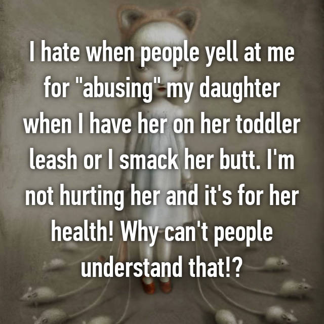 "I hate when people yell at me for ""abusing"" my daughter when I have her on her toddler leash or I smack her butt. I'm not hurting her and it's for her health! Why can't people understand that!?"