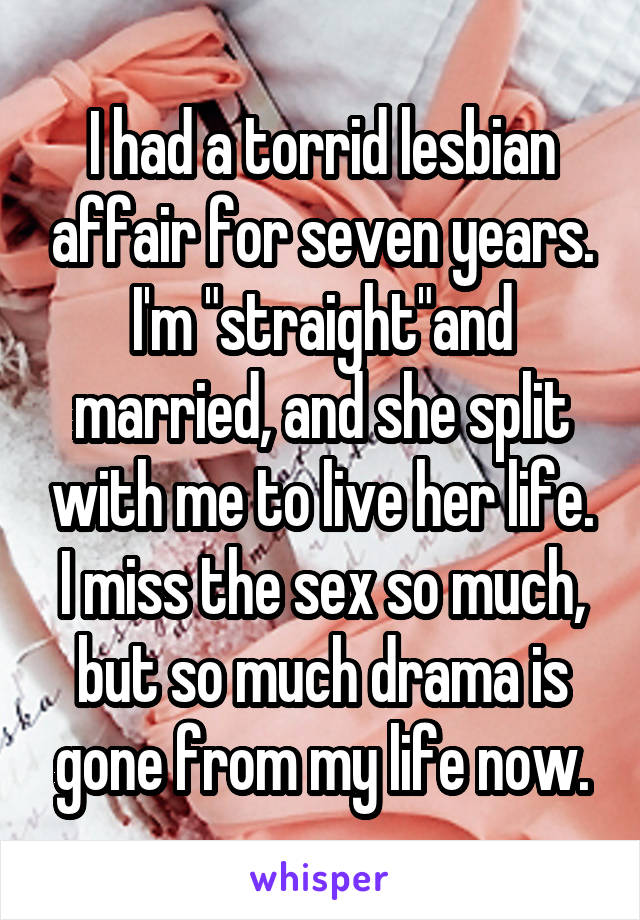 """I had a torrid lesbian affair for seven years. I'm """"straight""""and married, and she split with me to live her life. I miss the sex so much, but so much drama is gone from my life now."""