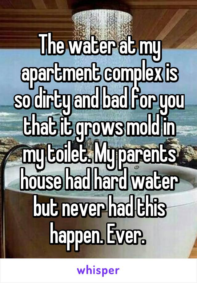 The water at my apartment complex is so dirty and bad for you that it grows mold in my toilet. My parents house had hard water but never had this happen. Ever.