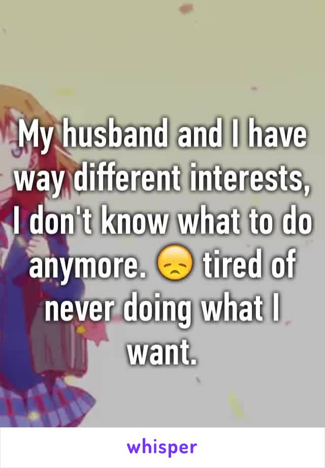 My husband and I have way different interests, I don't know what to do anymore. 😞 tired of never doing what I want.