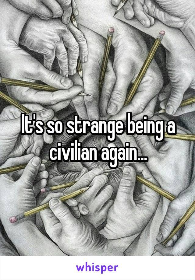 It's so strange being a civilian again...