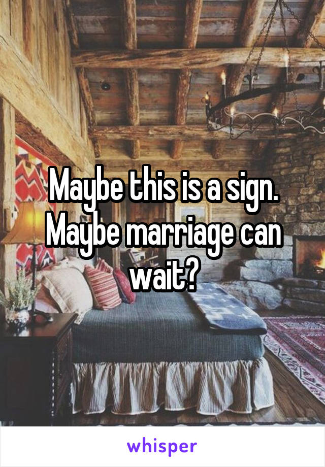 Maybe this is a sign. Maybe marriage can wait?