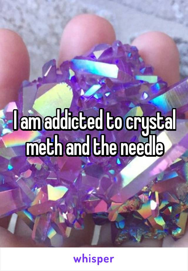 I am addicted to crystal meth and the needle