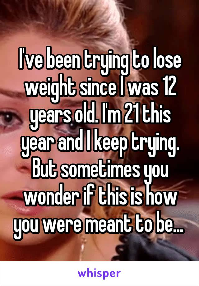 I've been trying to lose weight since I was 12 years old. I'm 21 this year and I keep trying. But sometimes you wonder if this is how you were meant to be...
