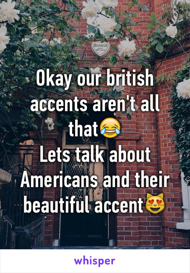 Okay our british accents aren't all that😂 Lets talk about Americans and their beautiful accent😻