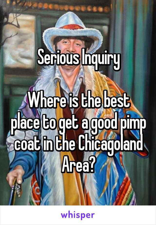 Serious Inquiry  Where is the best place to get a good pimp coat in the Chicagoland Area?