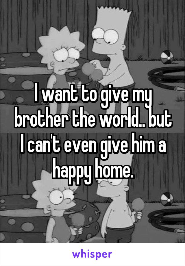 I want to give my brother the world.. but I can't even give him a happy home.