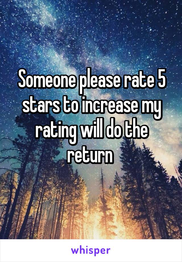 Someone please rate 5 stars to increase my rating will do the return