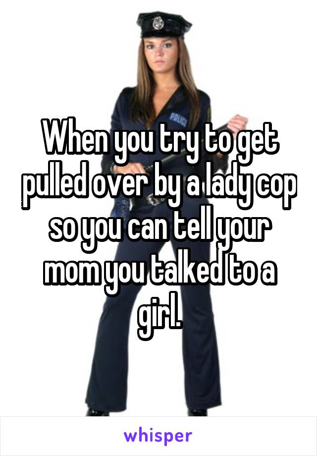 When you try to get pulled over by a lady cop so you can tell your mom you talked to a girl.