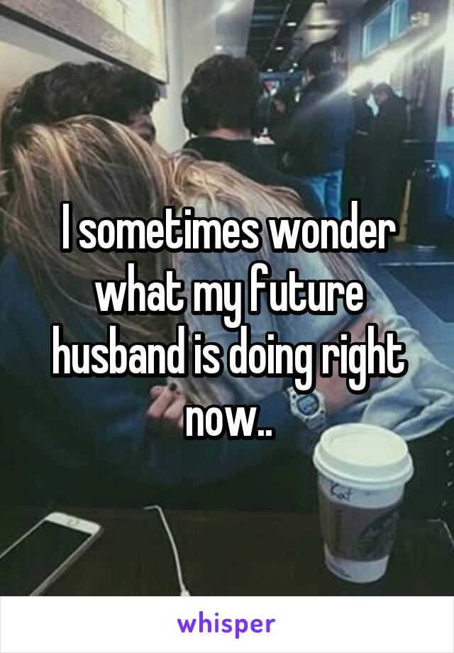 I sometimes wonder what my future husband is doing right now..
